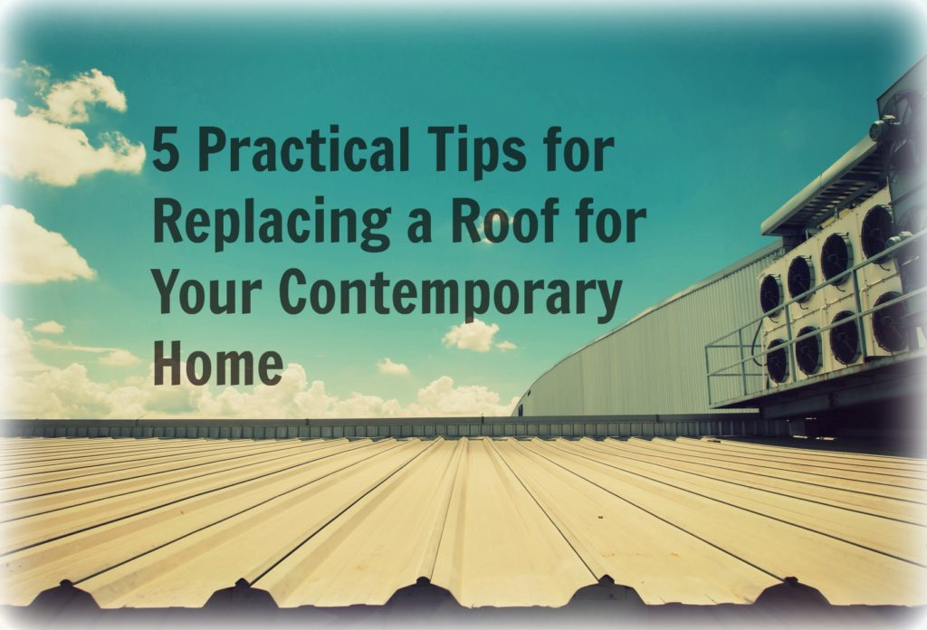 5 Practical Tips for Replacing a Roof for Your Contemporary Home