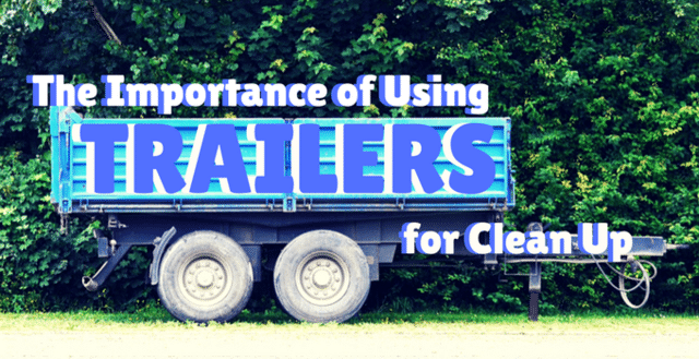 The Importance of Using Trailers for Clean Up