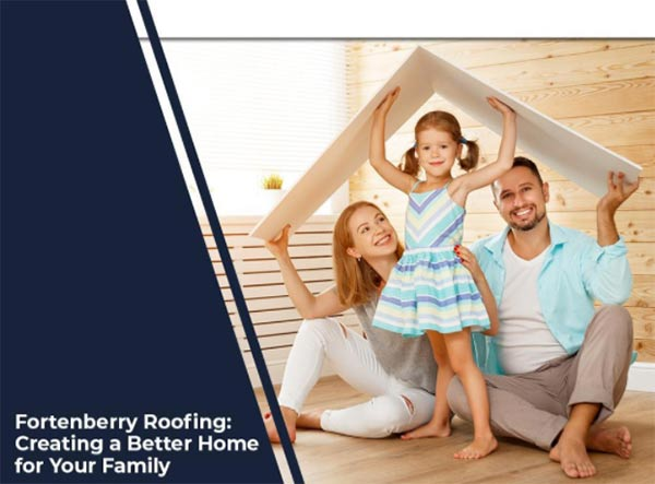 Fortenberry Roofing: Creating a Better Home for Your Family